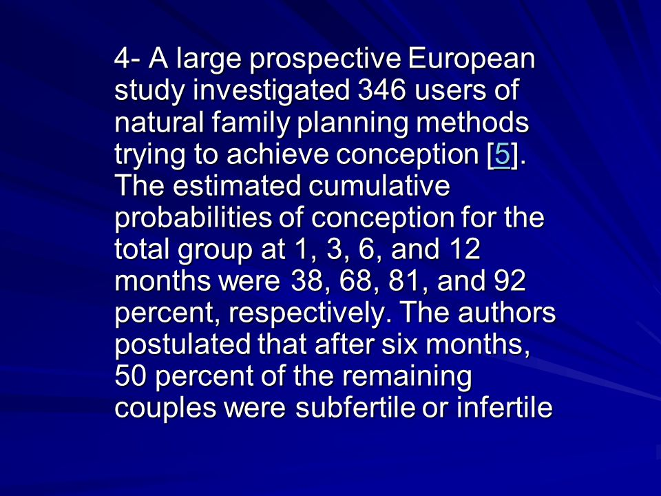 4- A large prospective European study investigated 346 users of natural family planning methods trying to achieve conception [5].